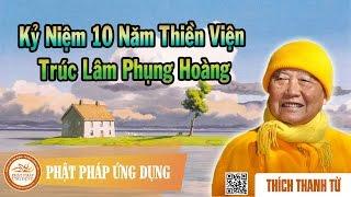 Kỷ Niệm 10 Năm Thiền Viện Trúc Lâm Phụng Hoàng - Thầy Thích Thanh Từ