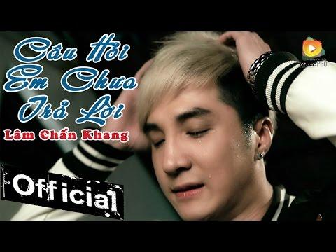 Câu Hỏi Em Chưa Trả Lời - Lâm Chấn Khang [Official MV] - Thời lượng: 5:10.