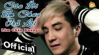 Câu Hỏi Em Chưa Trả Lời - Lâm Chấn Khang [Official MV]