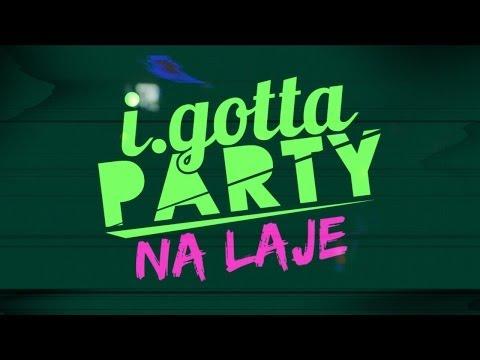 I.GOTTA PARTY- NA LAJE