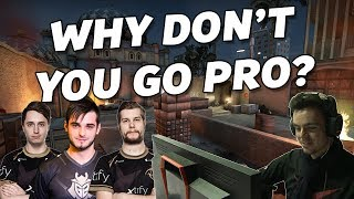 Why don't you go pro? A lil' more serious than usual video but needed as many of you asked me over the years! - AD -  Trade Your Skins at: https://skinsjar.com/r/JeffUse code: JEFF to get 5% extra value on your first trade up to $5!Want to trade $20? You will get $1 free. Got $100 to trade? That's extra $5 for you!__How comes you sometimes have money in the chat?That's because I play on ChallengeMe.GG!  Register through https://www.challengeme.gg/s/jeff and experience the whole website for free! Improve yourself and become a better CS:GO player with this playlist of tutorials: https://goo.gl/wW83kzEVERYTHING YOU NEED IS DOWN BELOW ▼ ✘ Twitch: https://www.twitch.tv/houngoungagne  (NEW!)✘ Twitter : https://twitter.com/HOUNGOUNGAGNE @HOUNGOUNGAGNE✘ Steam : http://steamcommunity.com/groups/HOUNGOUNGAGNE✘ Facebook: https://www.facebook.com/HOUNGOUNGAGNE ♫ Music: I use a lot the music from MAF: http://www.maf464.com/ And his website is gorgeous btw! :)I also use a lot of songs coming from Incompetech: http://goo.gl/PHwKV2And also some musics are provided by http://www.epidemicsound.com/ thanks to my partnership with ESL► About me◄   (Updated 2 October  2016) Crosshair? Mouse? Monitor?  ➝ Find all my infos down below my twitch: https://www.twitch.tv/houngoungagne(¬‿¬) Graphic Designer: @orikmcfly (¬‿¬)