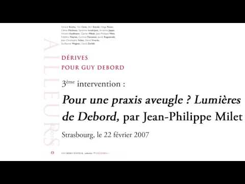 « Pour une praxis aveugle ? Lumières de Debord », par Jean-Philippe Milet (Conférence, 2007)