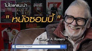 หนังซอมบี้สารพัดรูปแบบที่นำมาเสนอแต่ละเรื่อง ล้วนมีที่มาจาก GodFather of The Dead อย่าง George A. Romero  ผู้ให้กำเนิดต้นทางของหนังซอมบี้ทั่วโลก  ที่มีทุกแนว  ทั้งสยอง ตลก โรแมนติก โหด และไอเดียใหม่ๆต่างๆนานา( O/A 29.07.60 )