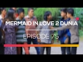 Mermaid In Love 2 Dunia - Episode 75