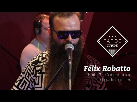 Félix Robatto - Cabeça relax e fígado total flex (Tarde Livre)