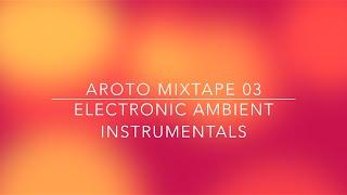 ♪ Electronic Ambient Instrumentals - Mixtape 03 - Aroto ♪