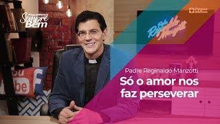 Padre Reginaldo Manzotti - Só o amor nos faz perseverar