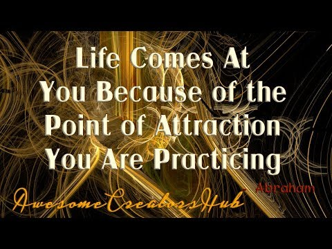 Quotes about happiness - Abraham Hicks:  Life Comes At You Because of the Point of Attraction You Are Practicing
