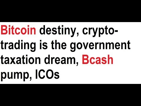 Bitcoin destiny, crypto-trading is the government taxation dream, Bcash pump, ICOs video