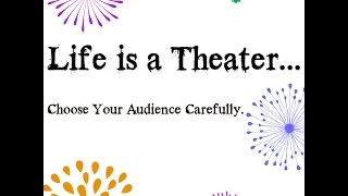 "Life is a Theater. Choose Your Audience Carefully.  ""Not everyone is healthy enough to have a front row seat in our lives.There are some people in your life that need to be loved from a DISTANCE.It's amazing what you can accomplish when you let go of, or at leastminimize your time with, draining, negative, incompatible,not-going-anywhere relationships/friendships.Observe the relationships around you. Pay attention.Which ones lift and which ones lean?Which ones encourage and which ones discourage?Which ones are on a path of growth uphill and which ones are going downhill?When you leave certain people do you feel better or feel worse?Which ones always have drama or don't really understand, know or appreciate you?The more you seek quality, respect, growth, peace of mind, love and truth around you…the easier it will become for you to decide who gets to sit in the front row and who should be moved to the balcony of Your Life.""If you cannot change the people around you, CHANGE the people you are around.""Remember that the people we hang with will have an impact on both our lives and our income. And so we must be careful to choose the people we hang out with, as well as the information with which we feed our minds.We should not share our dreams with negative people, Nor feed our dreams with negative thoughts.It's your choice and your life….. It's up to you who and what you let in it……"""
