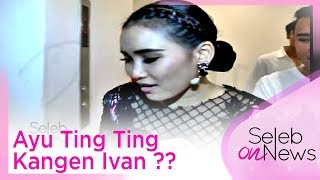 Ayu Ting Ting Kangen Ivan ?? - SELEB ON NEWS