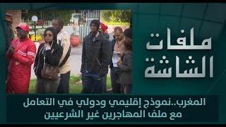 ملفات الشاشة : المغرب..نموذج إقليمي ودولي في التعامل مع ملف المهاجرين غير الشرعيين