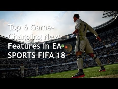 Top 6 Game Changing New Features In FIFA 18
