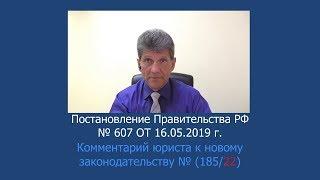 Постановление Правительства РФ № 607 от 16.05.2019 г.