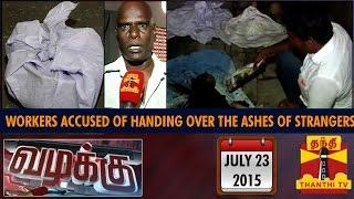 Vazhakku : Crematorium Workers Accused of Handed Over the Asthi of Stranger (23/7/15)