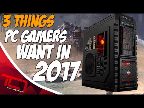 3 Things EVERY Pc Gamer Wants In 2017
