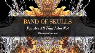 You Are All That I Am Not Band of Skulls