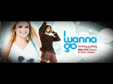 I Wanna Go [Desi Remix] - Britney Spears ft. Sonu Nigam.
