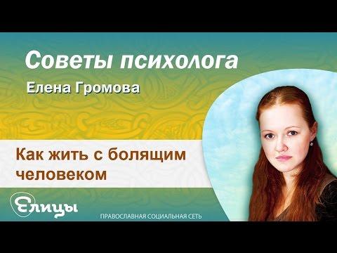 Как жить с болящим человеком. Психолог Елена Громова. Советы психолога 2016 (видео)