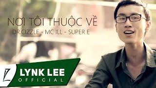 Nơi Tôi Thuộc Về - Lynk Lee ft. Dr.Cizzle, Mc ILL, Super E