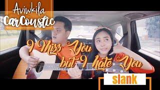 Video SLANK - I MISS YOU BUT I HATE YOU (#CarCoustic Cover by Aviwkila) MP3, 3GP, MP4, WEBM, AVI, FLV Maret 2019