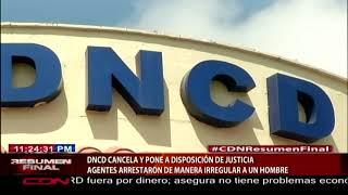 DNCD cancela y pone a disposición de justicia agentes que arrestaron de manera irregular a un hombre