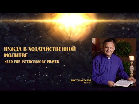 НУЖДА В ХОДАТАЙСТВЕННОЙ МОЛИТВЕ. Пастор Виктор Антипов