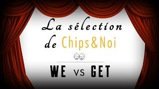 La sélection de Chips&Noi - WE vs GET