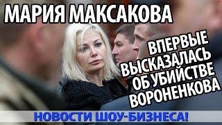 МАРИЯ МАКСАКОВА впервые высказалась об убийстве ВОРОНЕНКОВА