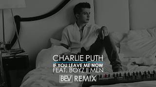 Charlie Puth - If You Leave Me Now (feat. Boyz II Men) (B.E.V Remix)