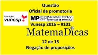 Questão 12 de 15 - Matemática Raciocínio lógico - Negação de proposições - MPSP 2016 - Vunesp - #101