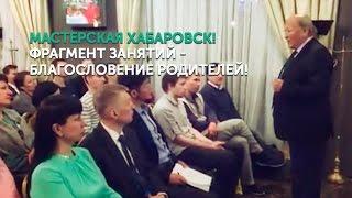 Мастерская Хабаровск! Фрагмент занятий - Благословение родителей!