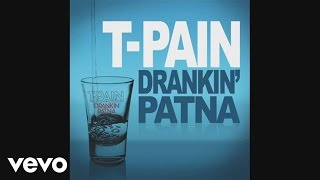 T-Pain's official audio for 'Drankin' Patna'. Click to listen to T-Pain on Spotify: http://smarturl.it/TPainSpotify?IQid=TPainPatnaAAs featured on T-Pain Presents Happy Hour: The Greatest Hits. Click to buy the track or album via iTunes: http://smarturl.it/TPainGHiTunes?IQid=TPainPatnaAGoogle Play: http://smarturl.it/TPainPatnaplay?IQid=TPainPatnaAAmazon: http://smarturl.it/TPainGHAmz?IQid=TPainPatnaAMore from T-PainI'm N Luv (Wit A Stripper): https://youtu.be/QjgZZGo881EI'm Sprung: https://youtu.be/rxRvDpF2FDATake Your Shirt Off: https://youtu.be/eqSq2vz7CJIFollow T-PainWebsite: http://www.t-pain.net/Facebook: https://www.facebook.com/t-painTwitter: https://twitter.com/tpainInstagram: https://instagram.com/tpain/Subscribe to T-Pain on YouTube: http://smarturl.it/TPainSub?IQid=TPainPatnaAMore great Hip Hop/Urban videos here: http://smarturl.it/HipHopUrban?IQid=TPainPatnaA---------Lyrics:Drink with me, drink with meDrink with me, drink with meDrink with me, drink with meDrink with me, drink with meDrink with me, drink with meDrink with me, drink with meDrink with me, drink with me(Hey) (Hey)Shawty so perfect (so perfect)Imma buy the bar got her drinking everything that I drink (that I drink)A little talk (real talk)So far (so far)She been thinking everything that I thinkAnd we like the same girl, not the main girlShe been sipping on that black and blue labelYou must seen her I do my thing girlI can't let you drink me underthis tableShe keep taking shots to the head and I know that I can't keep up (keep up)One more drink and Imma be thereYou gon' see me walk out of this club (this club)Hey, she ain't even drunk yet (drunk yet)She ain't finish that cup yet (cup yet)Everybody looking at me like Imma stop yaI've done found me a drinking partner