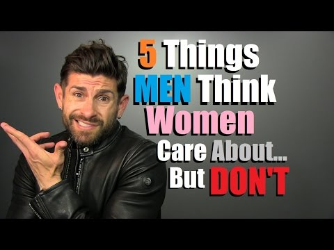 5 Things Men THINK Women Care About... But DON'T!
