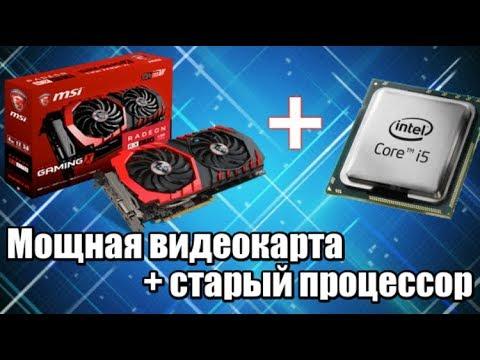 Мощная видеокарта + старый процессор