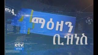 #etv ኢቲቪ አራት ማዕዘን የቀን 7.00 ሰዓት ቢዝነስ ዜና….ሐምሌ 18/2011 ዓ.ም
