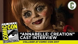 "Perri Nemiroff interviews the cast of ""Annabelle: Creation"", from SDCC 2017 - San Diego Comic Con.Follow us on Twitter: https://twitter.com/ColliderVideoFollow us on Instagram: https://instagram.com/ColliderVideoFollow us on Facebook: https://facebook.com/colliderdotcomAs the online source for movies, television, breaking news, incisive content, and imminent trends, COLLIDER is a more than essential destination: http://collider.comFollow Collider.com on Twitter: https://twitter.com/ColliderSubscribe to the SCHMOES KNOW channel: https://youtube.com/schmoesknowCollider Show Schedule:- MOVIE TALK: Weekdays  http://bit.ly/29BRtOO- HEROES: Weekdays  http://bit.ly/29F4Job- MOVIE TRIVIA SCHMOEDOWN: Tuesdays & Fridays  http://bit.ly/29C2iRV - TV TALK: Mondays  http://bit.ly/29BR7Yi - COMIC BOOK SHOPPING: Wednesdays  http://bit.ly/2spC8Nn- JEDI COUNCIL: Thursdays  http://bit.ly/29v5wVi - COLLIDER NEWS WITH KEN NAPZOK: Weekdays  http://bit.ly/2t9dNIE- BEST MOVIES ON NETFLIX RIGHT NOW: Fridays  http://bit.ly/2txP3gn- BEHIND THE SCENES & BLOOPERS: Saturdays  http://bit.ly/2kuLuyI- MAILBAG: Weekends  http://bit.ly/29UsKsd"