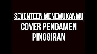 SEVENTEEN MENEMUKANMU  COVER  PENGAMEN PINGGIRAN