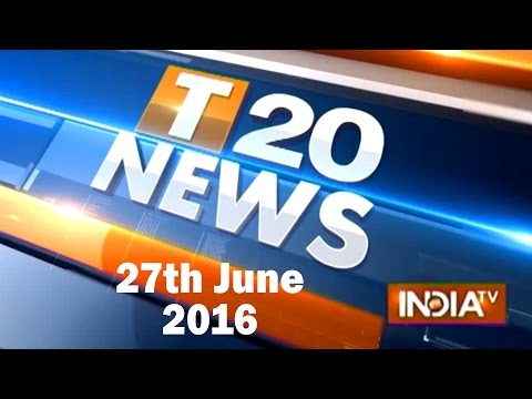 T 20 News | 27th June, 2016 ( Part 1 ) - India TV