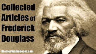 COLLECTED ARTICLES OF FREDRICK DOUGLASS - FULL AudioBook