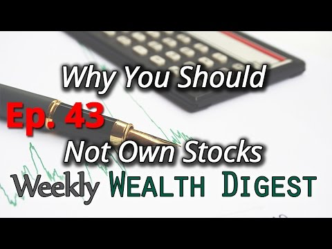 Why You Shouldn't Own Stocks – Ep. 43 Weekly Wealth Digest