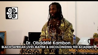 Ọbádélé Kambon, PhD: Black=Afrikan Lives Matter and Decolonizing the Academy DATE: 6th October 2016 TIME: 9:00AM- 10:30AM GMT VENUE: INSTITUTE ...