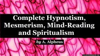 Complete Hypnotism, Mesmerism, Mind-Reading and Spiritualism by A. Alpheus - FULL AudioBook
