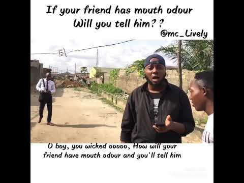 If your friend has mouth odour....will you tell him??(mc Lively)