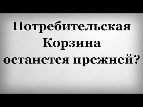 Потребительская Корзина останется прежней - DomaVideo.Ru