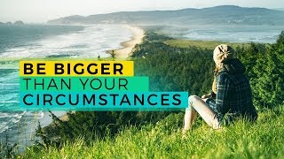 Day 23: Be Bigger than Your Circumstances