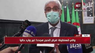 والي قسنطينة :  ارتفاع عدد إصابات كورونا راجع لرفع الحظر عن أنشطة تجارية