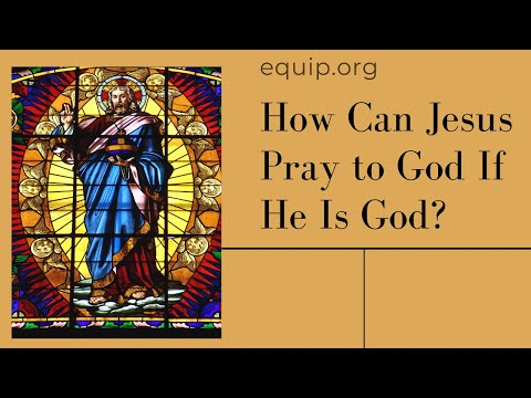 How Can Jesus Pray to God If He Is God?