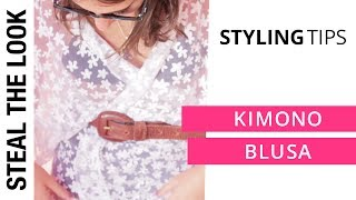 Styling Tip: Kimono Blusa | Steal The Look Styling Tips