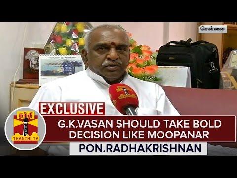 G-K-Vasan-Should-Take-Bold-Decision-Like-G-K-Moopanar--Pon-Radhakrishnan
